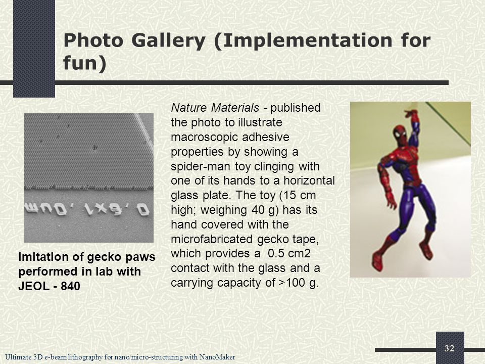 Ultimate 3D e-beam lithography for nano/micro-structuring with NanoMaker 32 Photo Gallery (Implementation for fun) Imitation of gecko paws performed in lab with JEOL - 840 Nature Materials - published the photo to illustrate macroscopic adhesive properties by showing a spider-man toy clinging with one of its hands to a horizontal glass plate.