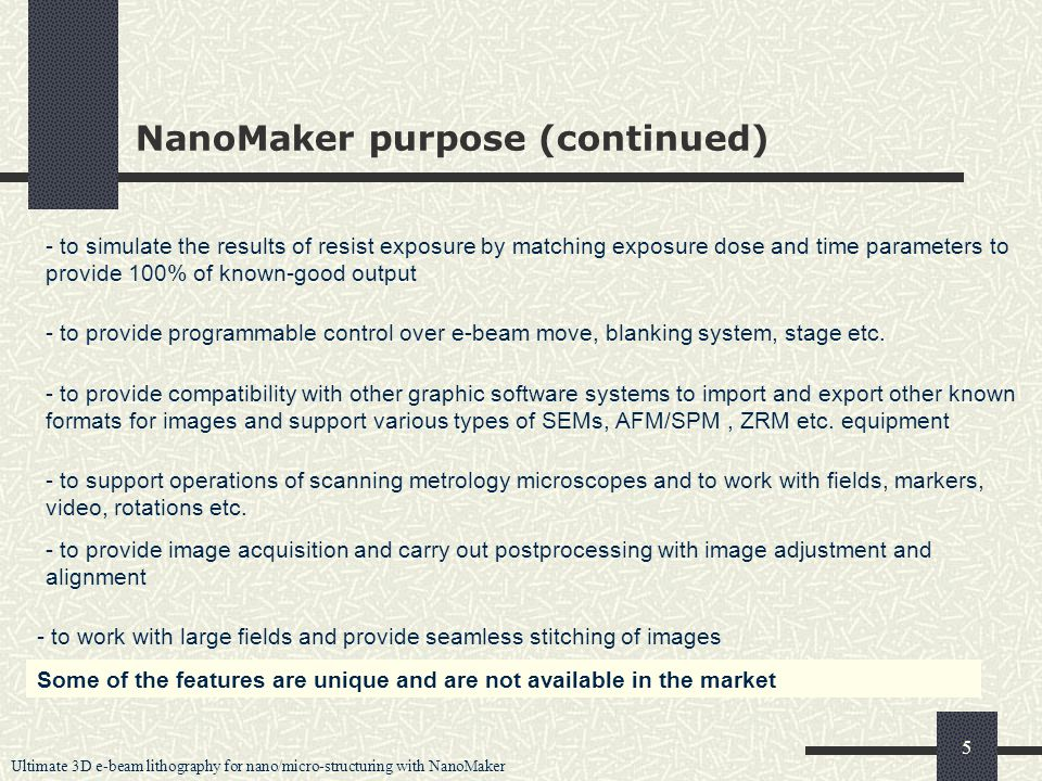 Ultimate 3D e-beam lithography for nano/micro-structuring with NanoMaker 5 NanoMaker purpose (continued) - to simulate the results of resist exposure by matching exposure dose and time parameters to provide 100% of known-good output - to provide programmable control over e-beam move, blanking system, stage etc.