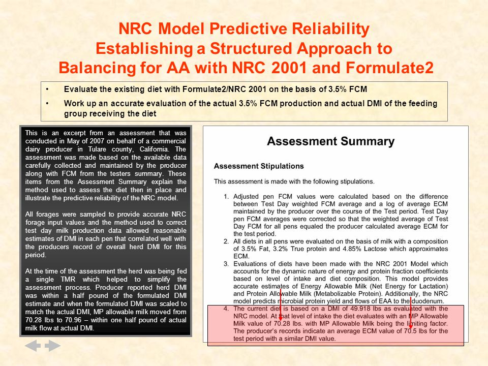 NRC Model Predictive Reliability Establishing a Structured Approach to Balancing for AA with NRC 2001 and Formulate2 Evaluate the existing diet with Formulate2/NRC 2001 on the basis of 3.5% FCM Work up an accurate evaluation of the actual 3.5% FCM production and actual DMI of the feeding group receiving the diet This is an excerpt from an assessment that was conducted in May of 2007 on behalf of a commercial dairy producer in Tulare county, California.