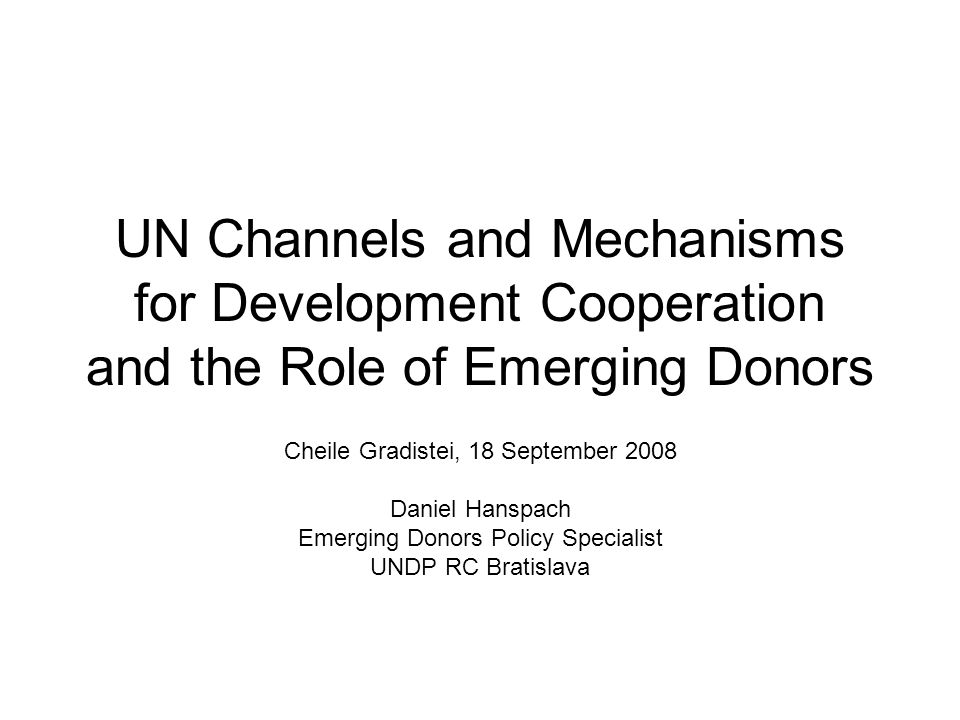 UN Channels and Mechanisms for Development Cooperation and the Role of Emerging Donors Cheile Gradistei, 18 September 2008 Daniel Hanspach Emerging Donors Policy Specialist UNDP RC Bratislava