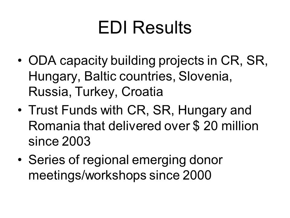 EDI Results ODA capacity building projects in CR, SR, Hungary, Baltic countries, Slovenia, Russia, Turkey, Croatia Trust Funds with CR, SR, Hungary and Romania that delivered over $ 20 million since 2003 Series of regional emerging donor meetings/workshops since 2000
