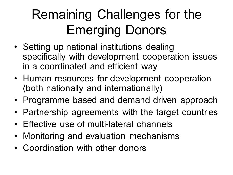 Remaining Challenges for the Emerging Donors Setting up national institutions dealing specifically with development cooperation issues in a coordinated and efficient way Human resources for development cooperation (both nationally and internationally) Programme based and demand driven approach Partnership agreements with the target countries Effective use of multi-lateral channels Monitoring and evaluation mechanisms Coordination with other donors