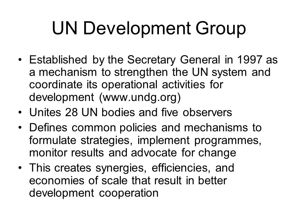 UN Development Group Established by the Secretary General in 1997 as a mechanism to strengthen the UN system and coordinate its operational activities for development (  Unites 28 UN bodies and five observers Defines common policies and mechanisms to formulate strategies, implement programmes, monitor results and advocate for change This creates synergies, efficiencies, and economies of scale that result in better development cooperation