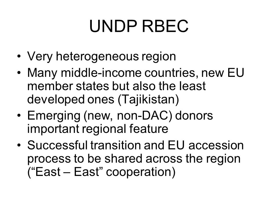UNDP RBEC Very heterogeneous region Many middle-income countries, new EU member states but also the least developed ones (Tajikistan) Emerging (new, non-DAC) donors important regional feature Successful transition and EU accession process to be shared across the region ( East – East cooperation)