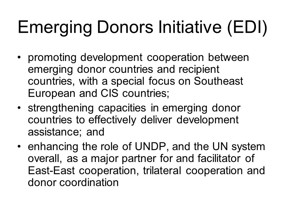 Emerging Donors Initiative (EDI) promoting development cooperation between emerging donor countries and recipient countries, with a special focus on Southeast European and CIS countries; strengthening capacities in emerging donor countries to effectively deliver development assistance; and enhancing the role of UNDP, and the UN system overall, as a major partner for and facilitator of East-East cooperation, trilateral cooperation and donor coordination