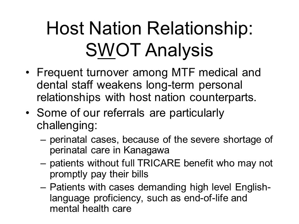 Host Nation Relationship: SWOT Analysis Frequent turnover among MTF medical and dental staff weakens long-term personal relationships with host nation counterparts.