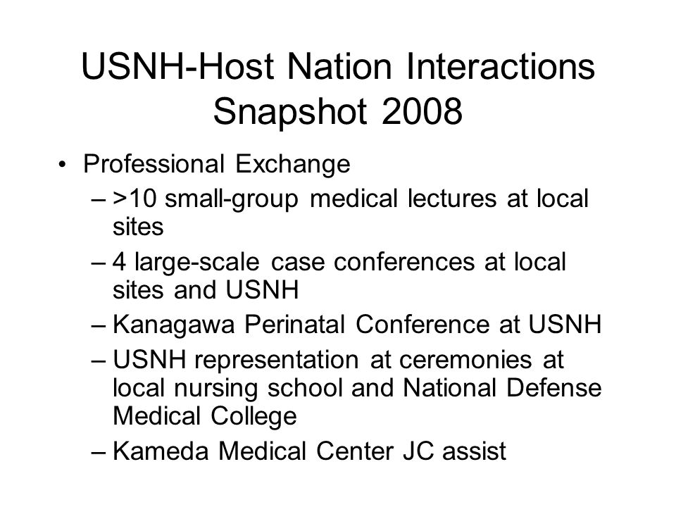 USNH-Host Nation Interactions Snapshot 2008 Professional Exchange –>10 small-group medical lectures at local sites –4 large-scale case conferences at local sites and USNH –Kanagawa Perinatal Conference at USNH –USNH representation at ceremonies at local nursing school and National Defense Medical College –Kameda Medical Center JC assist