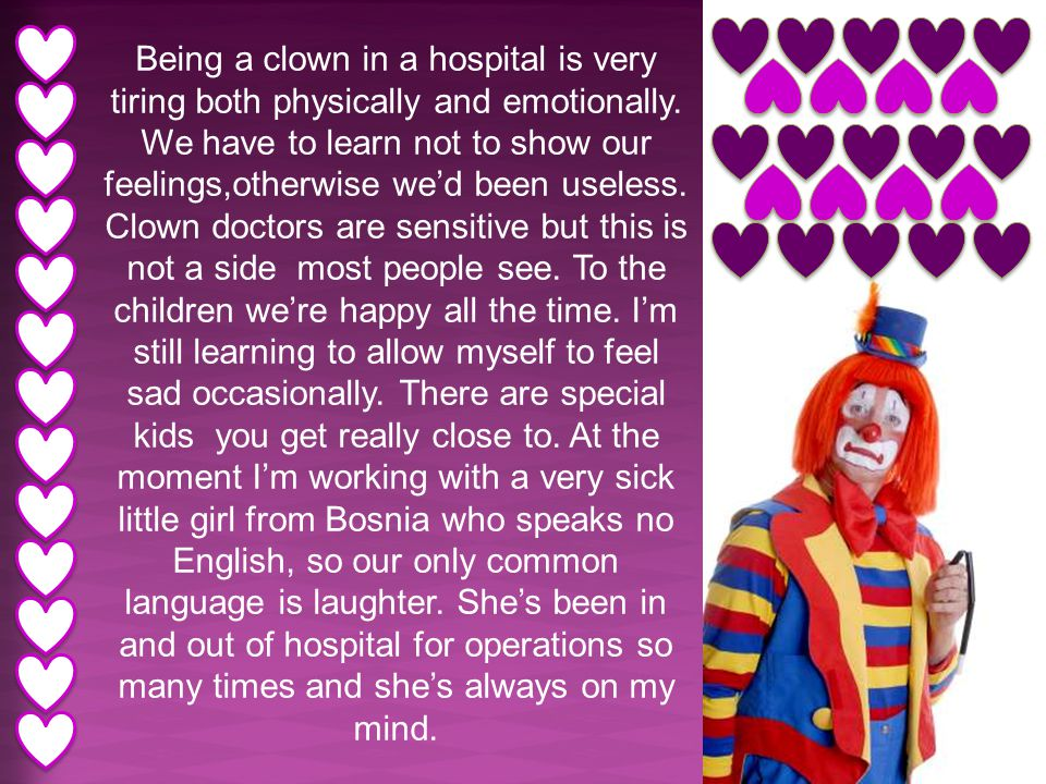 Being a clown in a hospital is very tiring both physically and emotionally. We have to learn not to show our feelings,otherwise we'd been useless. Clo