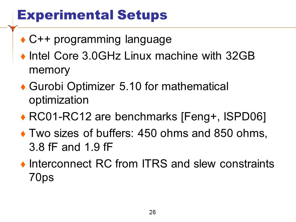 Experimental Setups  C++ programming language  Intel Core 3.0GHz Linux machine with 32GB memory  Gurobi Optimizer 5.10 for mathematical optimization  RC01-RC12 are benchmarks [Feng+, ISPD06]  Two sizes of buffers: 450 ohms and 850 ohms, 3.8 fF and 1.9 fF  Interconnect RC from ITRS and slew constraints 70ps 26