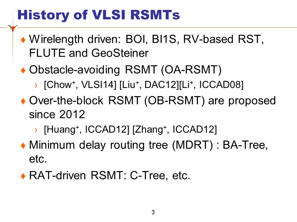 History of VLSI RSMTs  Wirelength driven: BOI, BI1S, RV-based RST, FLUTE and GeoSteiner  Obstacle-avoiding RSMT (OA-RSMT) ›[Chow +, VLSI14] [Liu +, DAC12][Li +, ICCAD08]  Over-the-block RSMT (OB-RSMT) are proposed since 2012 ›[Huang +, ICCAD12] [Zhang +, ICCAD12]  Minimum delay routing tree (MDRT) : BA-Tree, etc.
