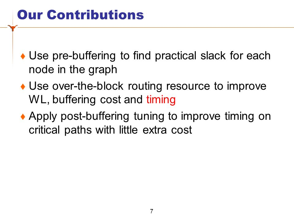 Our Contributions  Use pre-buffering to find practical slack for each node in the graph  Use over-the-block routing resource to improve WL, buffering cost and timing  Apply post-buffering tuning to improve timing on critical paths with little extra cost 7