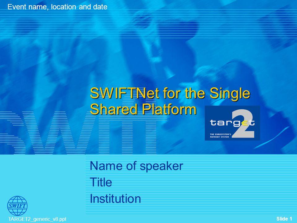 Slide 1 TARGET2_generic_v8.ppt Name of speaker Title Institution Event name, location and date SWIFTNet for the Single Shared Platform