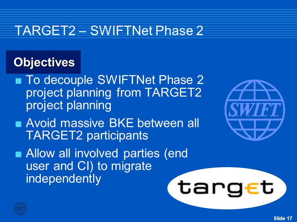 Slide 17 TARGET2 – SWIFTNet Phase 2 Objectives  To decouple SWIFTNet Phase 2 project planning from TARGET2 project planning  Avoid massive BKE between all TARGET2 participants  Allow all involved parties (end user and CI) to migrate independently