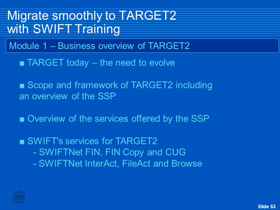Slide 53 Migrate smoothly to TARGET2 with SWIFT Training ■ TARGET today – the need to evolve ■ Scope and framework of TARGET2 including an overview of the SSP ■ Overview of the services offered by the SSP ■ SWIFT s services for TARGET2 - SWIFTNet FIN, FIN Copy and CUG - SWIFTNet InterAct, FileAct and Browse Module 1 – Business overview of TARGET2