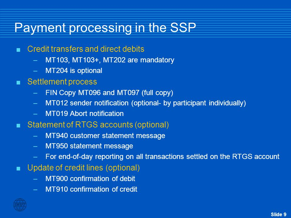 Slide 9 Payment processing in the SSP  Credit transfers and direct debits –MT103, MT103+, MT202 are mandatory –MT204 is optional  Settlement process –FIN Copy MT096 and MT097 (full copy) –MT012 sender notification (optional- by participant individually) –MT019 Abort notification  Statement of RTGS accounts (optional) –MT940 customer statement message –MT950 statement message –For end-of-day reporting on all transactions settled on the RTGS account  Update of credit lines (optional) –MT900 confirmation of debit –MT910 confirmation of credit