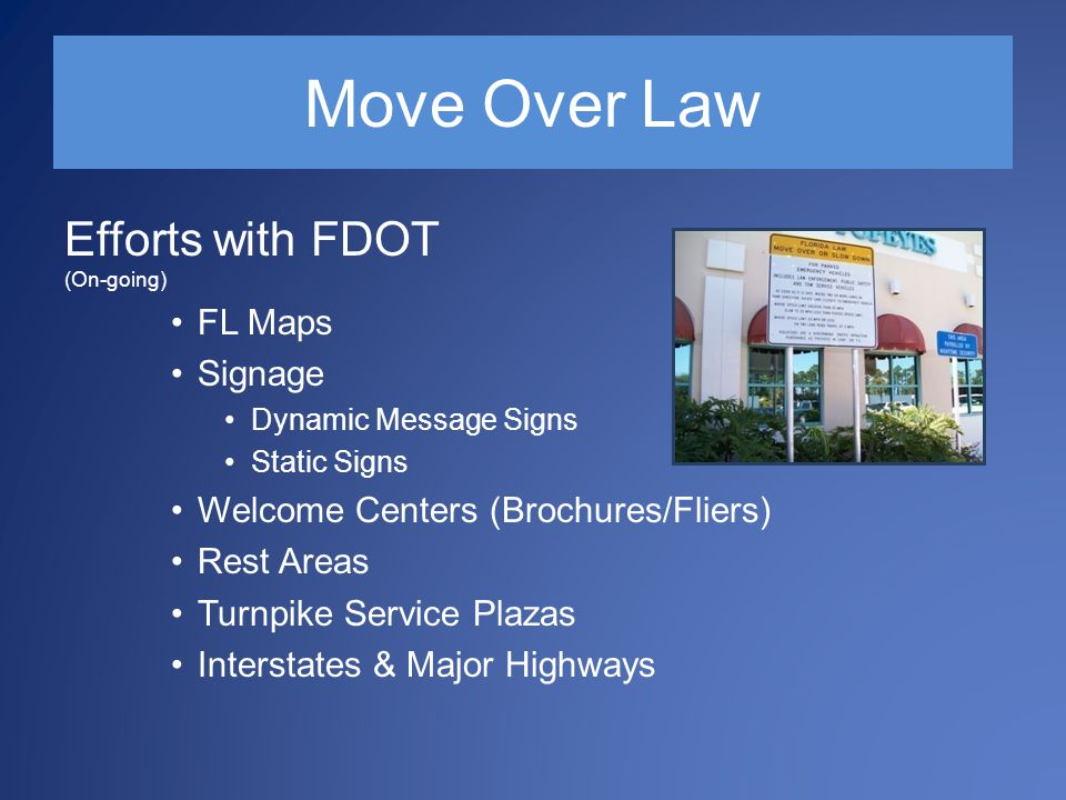 Move Over Law Efforts with FDOT (On-going) FL Maps Signage Dynamic Message Signs Static Signs Welcome Centers (Brochures/Fliers) Rest Areas Turnpike Service Plazas Interstates & Major Highways