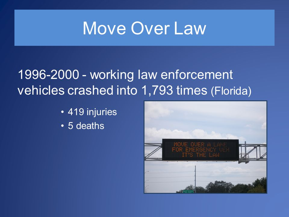 Move Over Law 1996-2000 - working law enforcement vehicles crashed into 1,793 times (Florida) 419 injuries 5 deaths