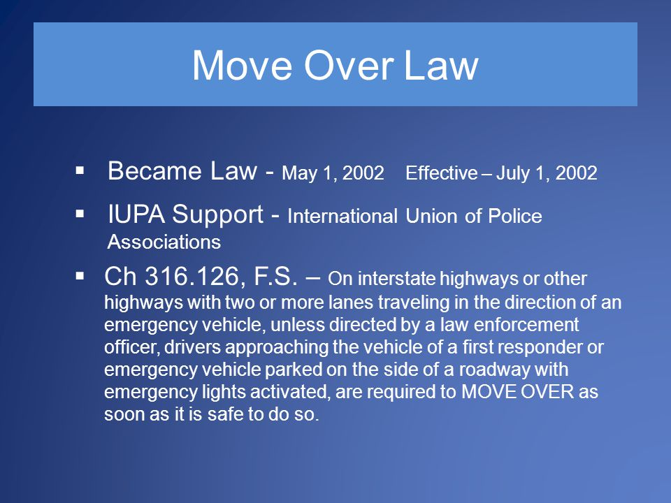 Move Over Law  Became Law - May 1, 2002 Effective – July 1, 2002  IUPA Support - International Union of Police Associations  Ch 316.126, F.S.