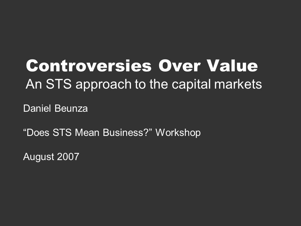 Controversies Over Value An STS approach to the capital markets Daniel Beunza Does STS Mean Business Workshop August 2007