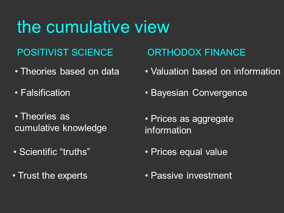 the cumulative view Theories based on data Falsification Theories as cumulative knowledge Scientific truths Trust the experts POSITIVIST SCIENCEORTHODOX FINANCE Valuation based on information Bayesian Convergence Prices as aggregate information Prices equal value Passive investment
