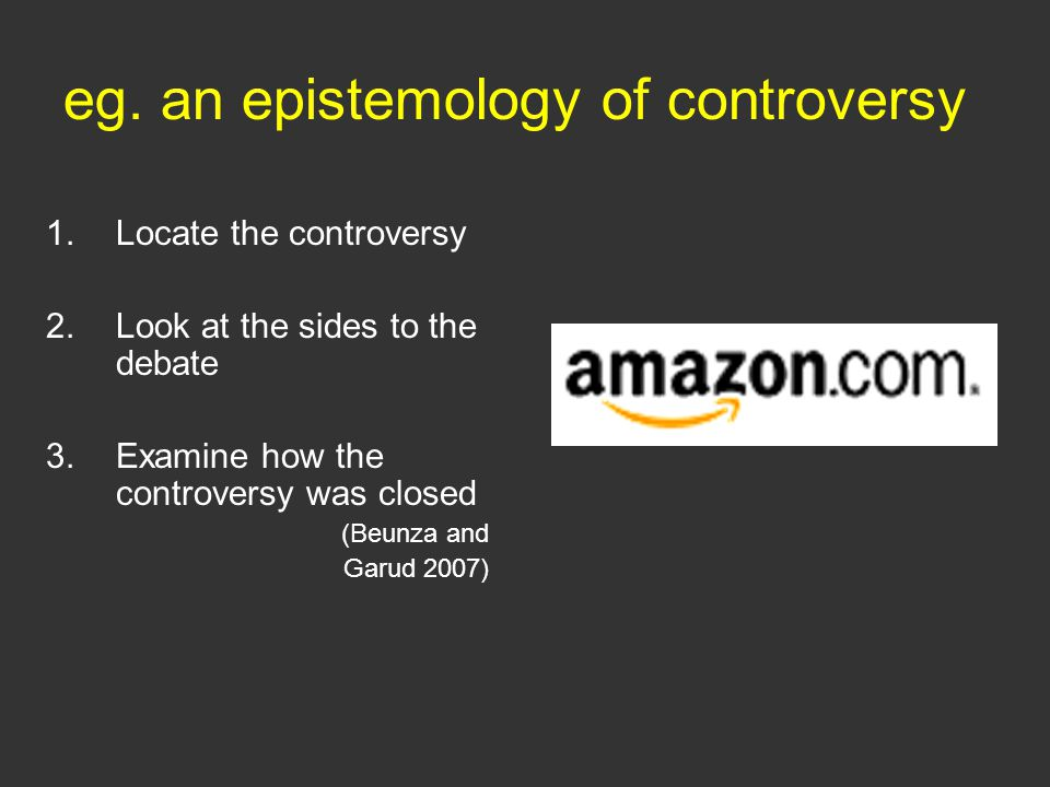 eg. an epistemology of controversy 1.Locate the controversy 2.Look at the sides to the debate 3.Examine how the controversy was closed (Beunza and Gar