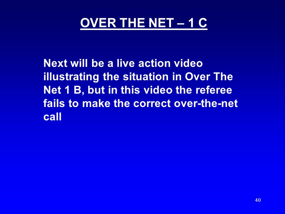 39 OVER THE NET – 1 B OFFENSEDEFENSE 1 ST hit is a return of serve pass near the net to the setter, FR or BR setter is clearly waiting for the ball Ball is blocked over the opponents court before contact by the setter ILLEGAL Ball is clearly completely on the offensive side of the net SIGNAL # 5 OVER THE NET