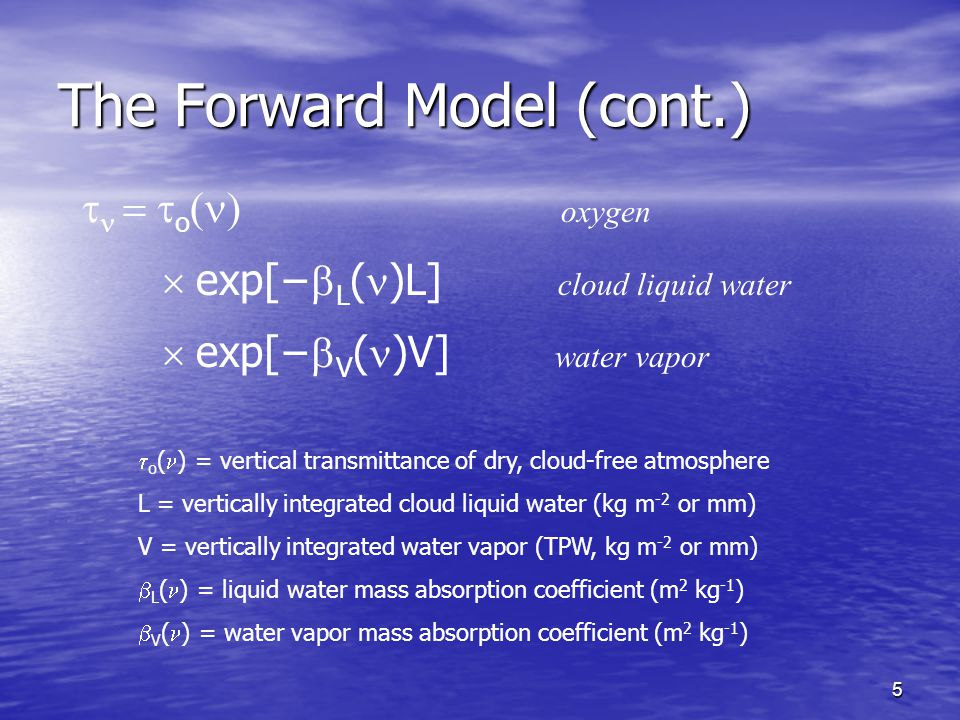 5 The Forward Model (cont.)    o  oxygen  exp[−  L ( )L]  cloud liquid water  exp[−  V ( )V]  water vapor  o ( ) = vertical transmittance of dry, cloud-free atmosphere L = vertically integrated cloud liquid water (kg m -2 or mm) V = vertically integrated water vapor (TPW, kg m -2 or mm)  L ( ) = liquid water mass absorption coefficient (m 2 kg -1 )  V ( ) = water vapor mass absorption coefficient (m 2 kg -1 )