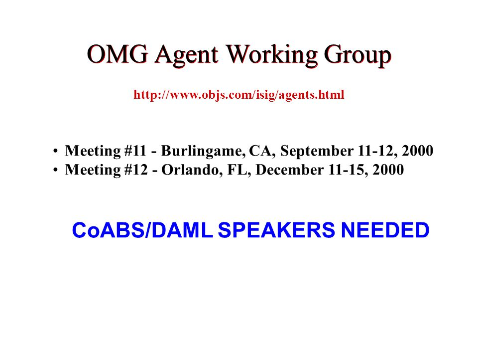 http://www.objs.com/isig/agents.html Meeting #11 - Burlingame, CA, September 11-12, 2000 Meeting #12 - Orlando, FL, December 11-15, 2000 CoABS/DAML SPEAKERS NEEDED OMG Agent Working Group