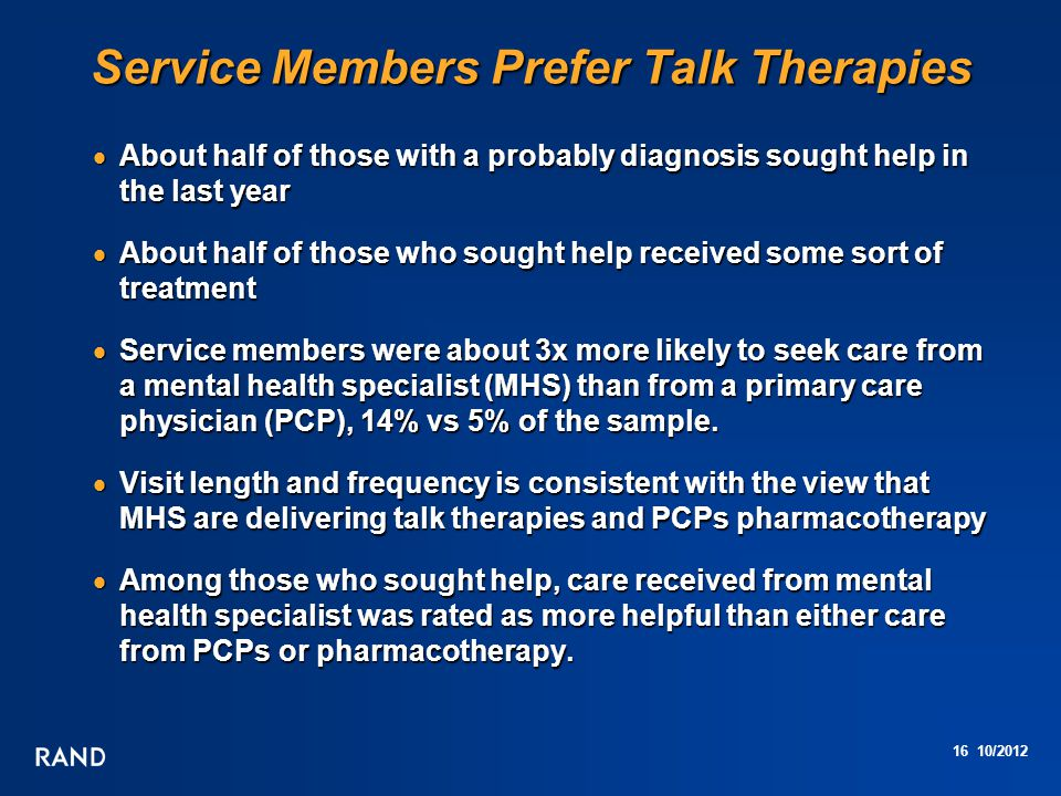 16 10/2012 Service Members Prefer Talk Therapies  About half of those with a probably diagnosis sought help in the last year  About half of those who sought help received some sort of treatment  Service members were about 3x more likely to seek care from a mental health specialist (MHS) than from a primary care physician (PCP), 14% vs 5% of the sample.