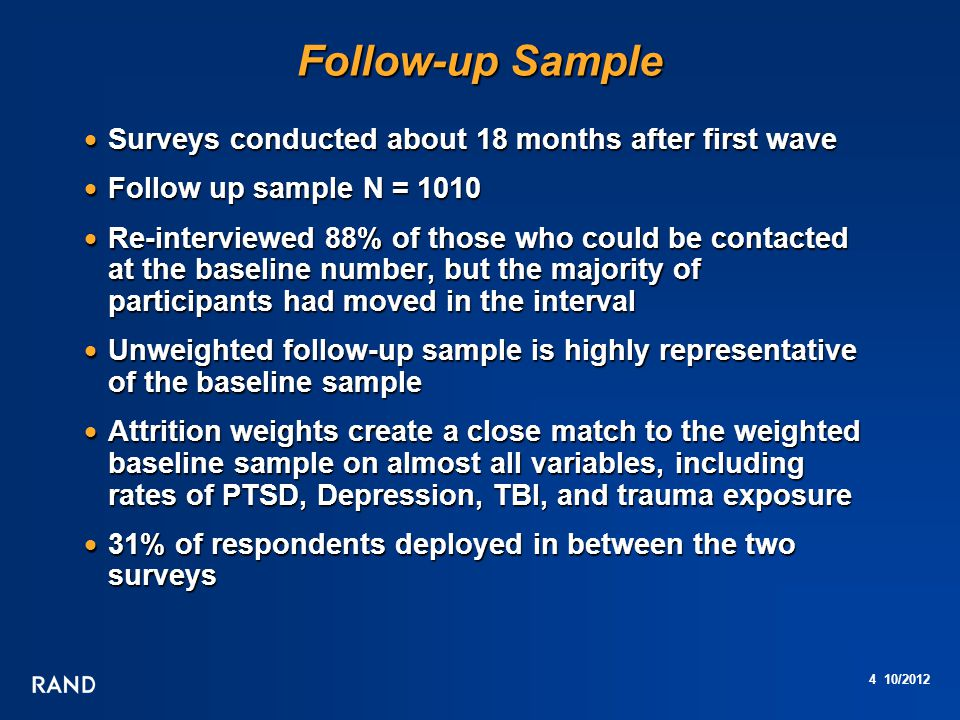4 10/2012 Follow-up Sample  Surveys conducted about 18 months after first wave  Follow up sample N = 1010  Re-interviewed 88% of those who could be contacted at the baseline number, but the majority of participants had moved in the interval  Unweighted follow-up sample is highly representative of the baseline sample  Attrition weights create a close match to the weighted baseline sample on almost all variables, including rates of PTSD, Depression, TBI, and trauma exposure  31% of respondents deployed in between the two surveys