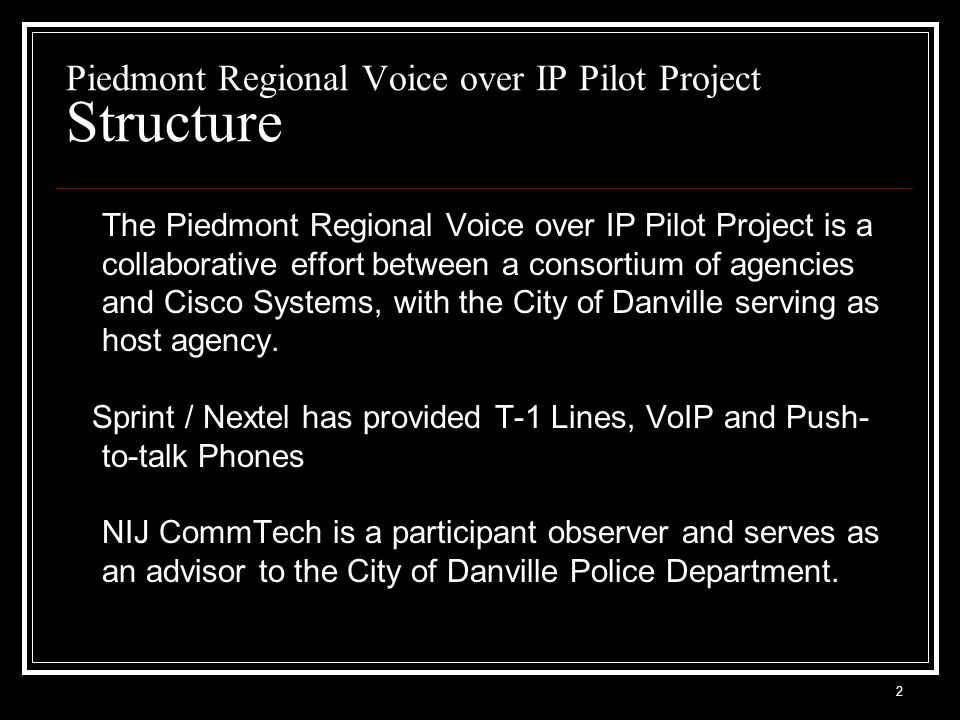 3 Piedmont Regional Voice over IP Pilot Project Participating Agencies Pittsylvania Co., Virginia Caswell Co., North Carolina Virginia State Police North Carolina State Highway Patrol Town of South Boston & Halifax, VA