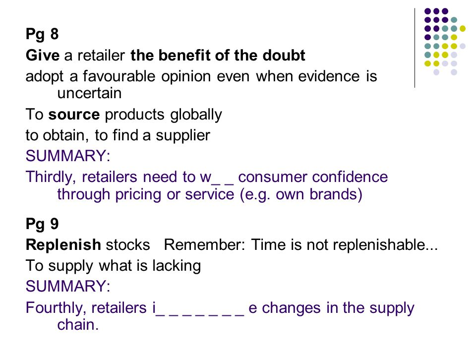 Pg 8 Give a retailer the benefit of the doubt adopt a favourable opinion even when evidence is uncertain To source products globally to obtain, to find a supplier SUMMARY: Thirdly, retailers need to w_ _ consumer confidence through pricing or service (e.g.