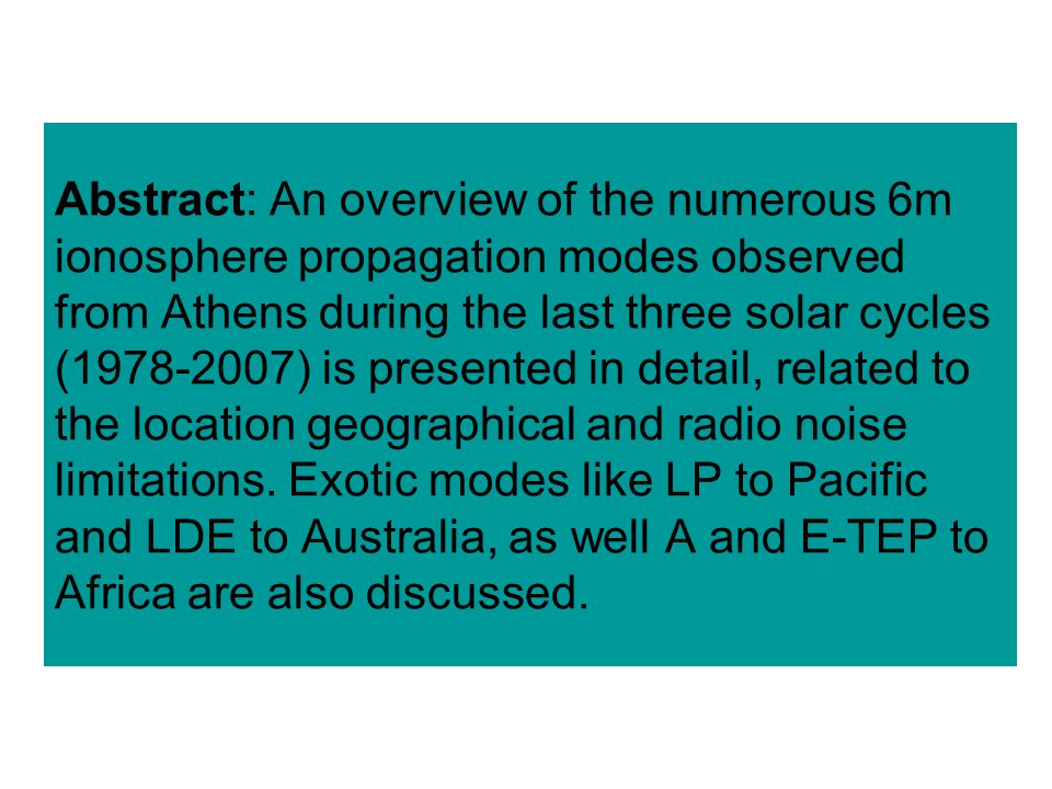 Abstract: An overview of the numerous 6m ionosphere propagation modes observed from Athens during the last three solar cycles (1978-2007) is presented in detail, related to the location geographical and radio noise limitations.