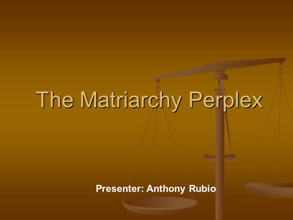 The Matriarchy Perplex Presenter: Anthony Rubio