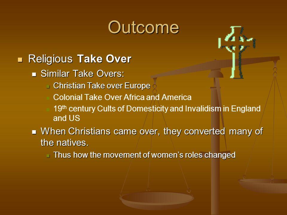 Outcome Religious Take Over Religious Take Over Similar Take Overs: Similar Take Overs: Christian Take over Europe Christian Take over Europe Colonial