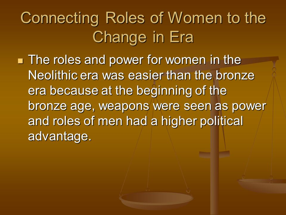 Connecting Roles of Women to the Change in Era The roles and power for women in the Neolithic era was easier than the bronze era because at the beginn