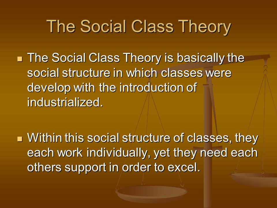 The Social Class Theory The Social Class Theory is basically the social structure in which classes were develop with the introduction of industrialize