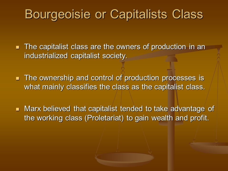 Bourgeoisie or Capitalists Class The capitalist class are the owners of production in an industrialized capitalist society. The capitalist class are t