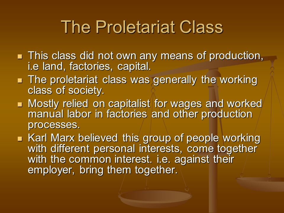 The Proletariat Class This class did not own any means of production, i.e land, factories, capital. This class did not own any means of production, i.
