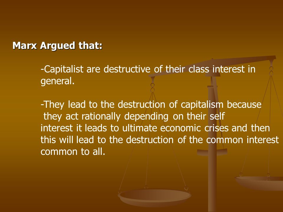 Marx Argued that: -Capitalist are destructive of their class interest in general. -They lead to the destruction of capitalism because they act rationa