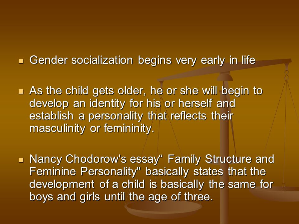 Gender socialization begins very early in life Gender socialization begins very early in life As the child gets older, he or she will begin to develop