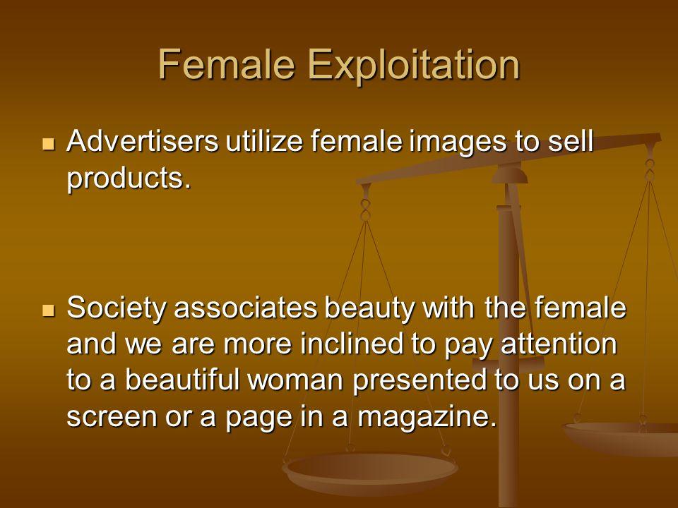 Female Exploitation Advertisers utilize female images to sell products. Advertisers utilize female images to sell products. Society associates beauty