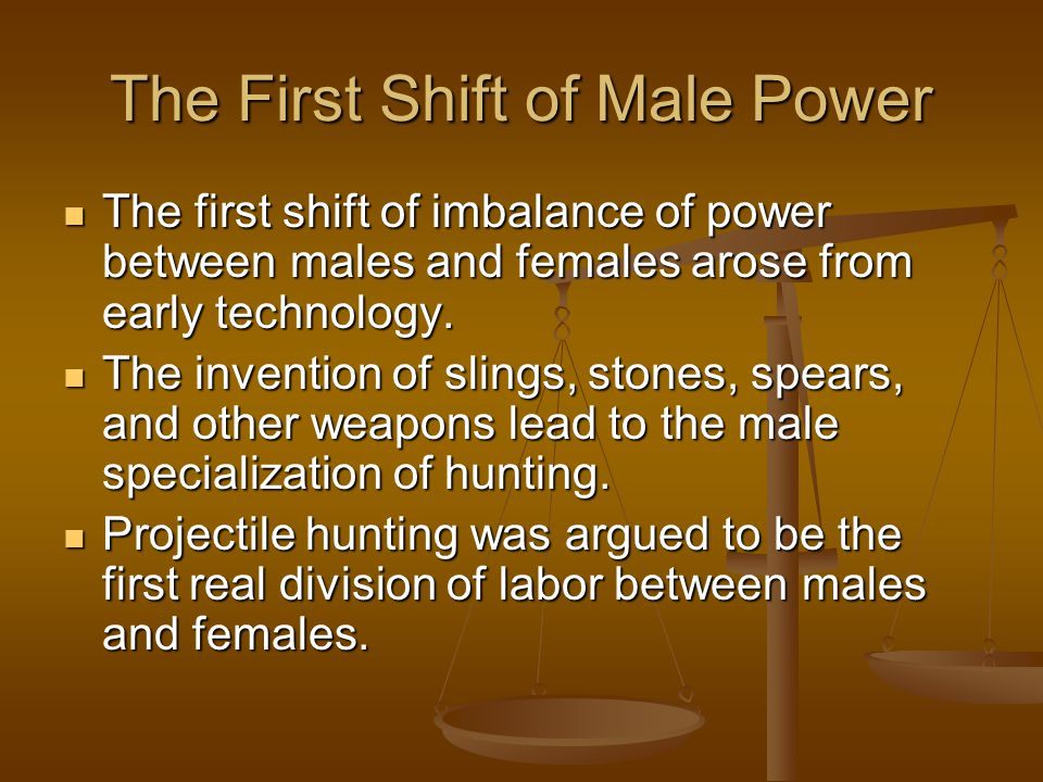 The First Shift of Male Power The first shift of imbalance of power between males and females arose from early technology. The first shift of imbalanc