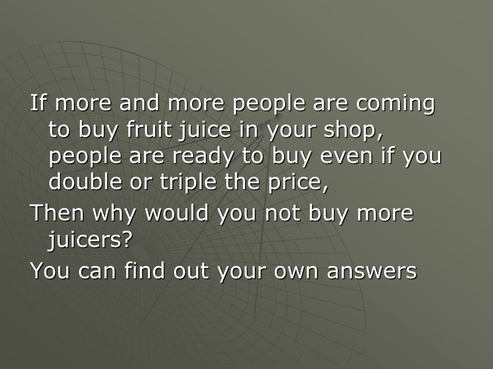If more and more people are coming to buy fruit juice in your shop, people are ready to buy even if you double or triple the price, Then why would you not buy more juicers.