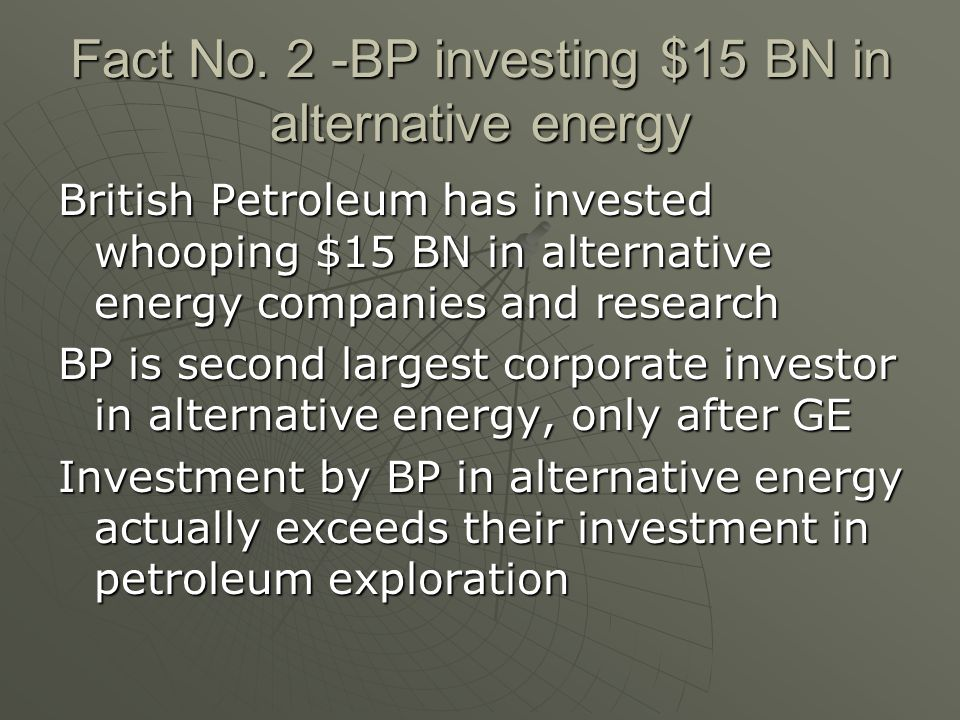 Fact No. 2 -BP investing $15 BN in alternative energy British Petroleum has invested whooping $15 BN in alternative energy companies and research BP i