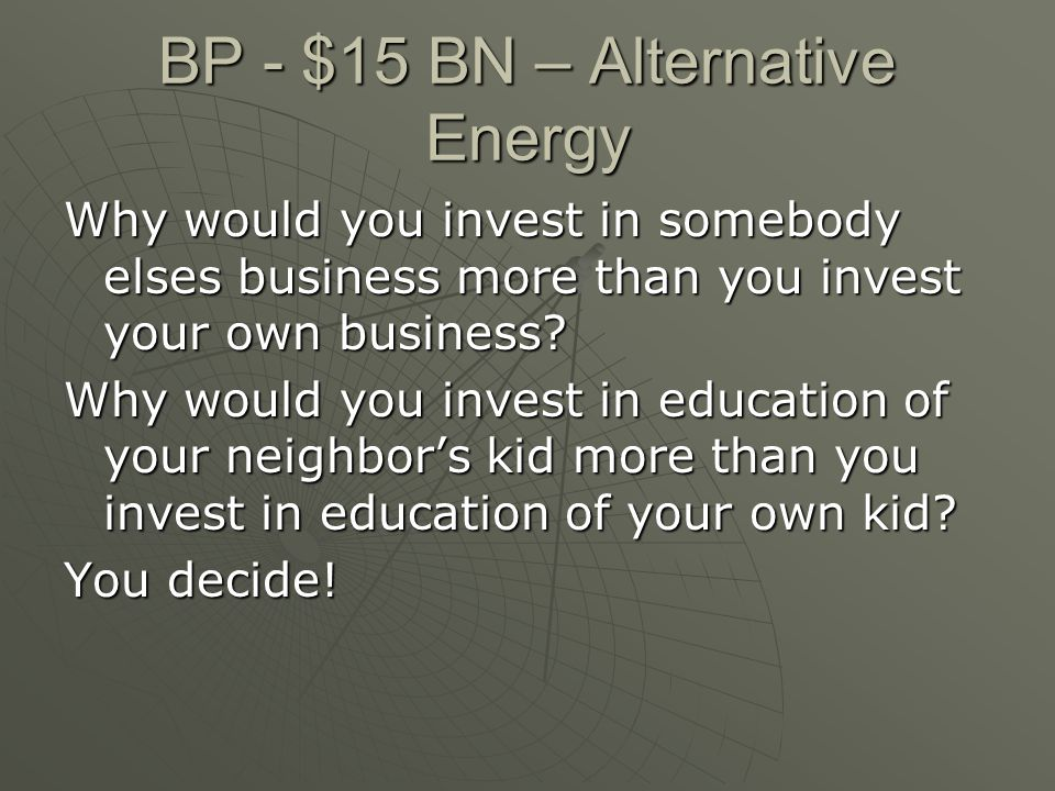 BP - $15 BN – Alternative Energy Why would you invest in somebody elses business more than you invest your own business? Why would you invest in educa