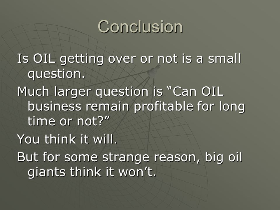 "Conclusion Is OIL getting over or not is a small question. Much larger question is ""Can OIL business remain profitable for long time or not?"" You thin"