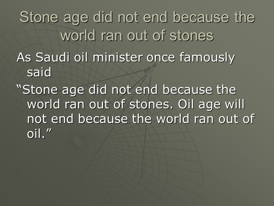 Stone age did not end because the world ran out of stones As Saudi oil minister once famously said Stone age did not end because the world ran out of stones.