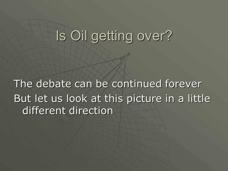 Is Oil getting over? The debate can be continued forever But let us look at this picture in a little different direction