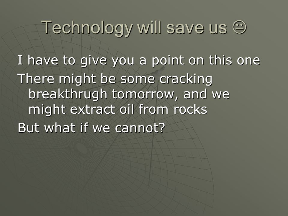 Technology will save us  I have to give you a point on this one There might be some cracking breakthrugh tomorrow, and we might extract oil from rock